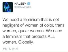 To me, this is the only true feminism, a feminism that protects everyone regardless of sex, gender, skin color, sexual orientation location, economic standing, etc.