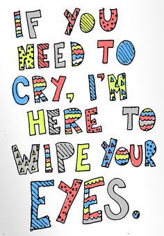 if you need to cry, i'm here to wipe your eyes. - maroon 5, wipe your eyes