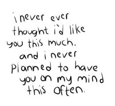 OK this is so true!!I never thought that I would like you this much❤and you are on my mind a lot!!!❤❤
