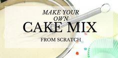 ... of all, YOU control the ingredients! Cake Mixes from Scratch and
