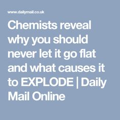 Chemists reveal why you should never let it go flat and what causes it to EXPLODE | Daily Mail Online