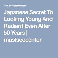 Japanese Secret To Looking Young And Radiant Even After 50 Years | mustseecenter