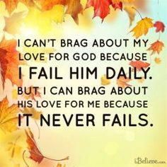 I can't brag about my love for God because I fail him daily. I can't even brag about my love for others because I fail them often. But I can brag about his love for me because it never fails. And hopefully one day I will fail less and love more. Bible Verses Quotes, Faith Quotes, Me Quotes, Godly Quotes, Biblical Verses, Prayer Quotes, Random Quotes, Bible Scriptures, God Loves You