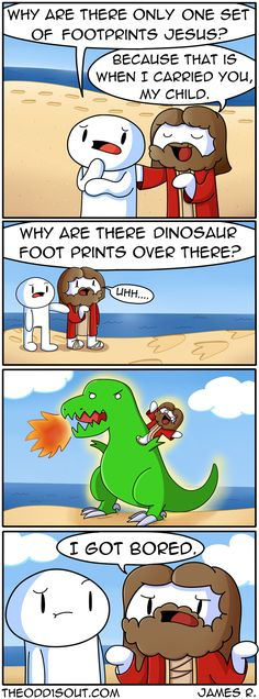 Context: It's about a short story called 'Footprints in the Sand.' Here's the whole story: One night I dreamed I was walking along the beach with the Lord. Many scenes from my life flashed across the sky. In each…↓ Read the rest of this entry. Theodd1sout Comics, Cute Comics, Funny Comics, Odd Ones Out Comics, The Odd Ones Out, Stupid Funny, Funny Cute, Hilarious, Funny Stuff