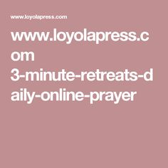 www.loyolapress.com 3-minute-retreats-daily-online-prayer