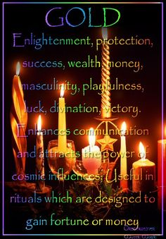 Candles:  Gold Candle ~ Enlightenment, protection, success, wealth, money, masculinity, playfulness, luck, divination, victory. Enhances communication and attracts the power of cosmic influences; Useful in rituals which are designed to gain fortune or money