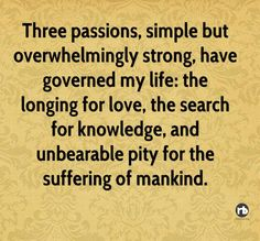 Three passions, simple but overwhelmingly strong, have governed my life, the longing for love, the search for knowledge and unbearable pity for the suffering of mankind.