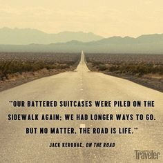 """Our battered suitcases were piled on the sidewalk again: we had longer ways to go. But no matter.  The road is life."" - Jack Kerouac, On the Road"