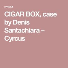 CIGAR BOX, case by Denis Santachiara – Cyrcus