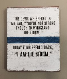 """The devil whispered in my ear, """"you're not strong enough for the storm."""" Today I whispered back, """"I am the storm."""" Sign on reclaimed barn wood."""