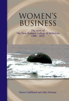 The story of modern-day midwifery in New Zealand is told by Karen Guilliland and Sally Pairman in Women's Business – The story of the New Zealand College of Midwives 1986-2010. Click here to order your copy. (I would love to get a copy.)