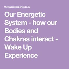 Our Energetic System - how our Bodies and Chakras interact - Wake Up Experience