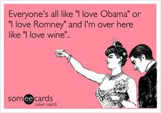 "Everyone's all like ""I love Obama"" or ""I love Romney"" and I'm over here like ""I love wine""..."