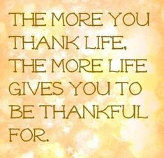 The more you thank life The more life gives you to be thankful for Gratitude Good Thoughts, Positive Thoughts, Positive Vibes, Positive Quotes, Wisdom Thoughts, Great Quotes, Quotes To Live By, Me Quotes, Inspirational Quotes