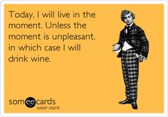 Funny Confession Ecard: Today, I will live in the moment. Unless the moment is unpleasant, in which case I will drink wine.