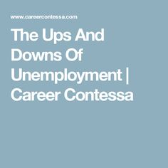 The Ups And Downs Of Unemployment | Career Contessa