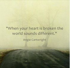When your heart is broken the whole world sounds different. Angie Cartwright - Grief