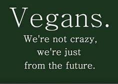 Vegans. We're not crazy we're just from the future. Humor, funny