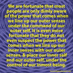We are fortunate that most people are only dimly aware of the power that comes when we line up our outer senses under the command of our outer self. It is even more fortunate that they do not even …