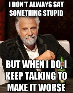 I don't always say something stupid but when I do, I keep talking to make it worse.