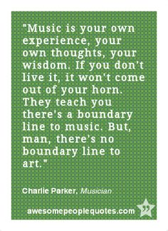 Music is your own experience, your own thoughts, your wisdom. If you don't live it, it won't come out of your horn. They teach you there's a boundary line to music. But, man, there's no boundary line to art. – Charlie Parker, Musician #quote #quotes #inspirational