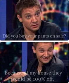 Jeremy Renner ♡<< Omg i swear if a guy says that to me i will burst into a fit of laughter