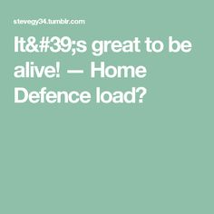 It's great to be alive! — Home Defence load?