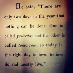 """He said, """"There are only two days in the year that nothing can be done. One is called Yesterday and the other is called Tomorrow, so TODAY is the right day to LOVE, BELIEVE, DO and mostly LIVE."""" ~XIV Dalai Lama (Tenzin Gyatso)"""