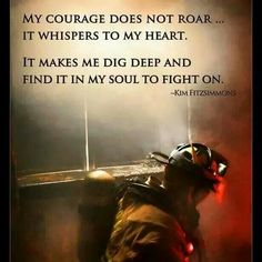 My courage does not roar... it whispers to my heart. It makes me dig deep and find it in m soul to fight on...