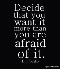 Decide that you want it more than you are afraid of it.  ~ Bill Cosby
