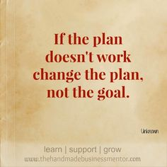 The Handmade Business Mentor: Quotes To Inspire If the plan doesn't work change the plan, not the goal.