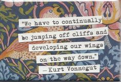 """""""We have to continually be jumping off cliffs and developing our wings on the way down."""" Kurt Vonnegut"""