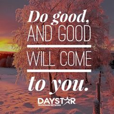 Do good and good will come to you. [Daystar.com]