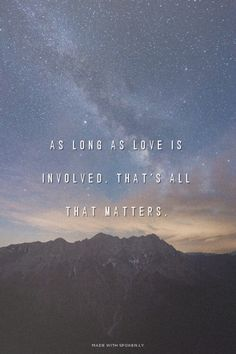 As long as love is involved, that's all that matters.  ...  #powerful #quotes #inspirational #words