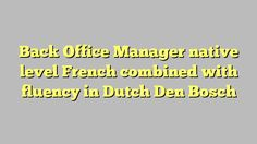Back Office Manager native level French combined with fluency in Dutch Den Bosch
