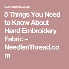 5 Things You Need to Know About Hand Embroidery Fabric – NeedlenThread.com