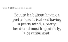 Beauty isn't about having a pretty face. It is about having a pretty mind, a pretty heart, and most importantly a beautiful soul.