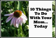 10 Things to do With Your Mom...Today - 10 ideas to inspire you to reconnect, learn from and enjoy your mom.