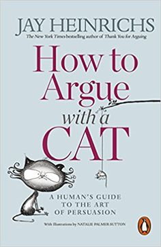 How to Argue with a Cat: A Human's Guide to the Art of Persuasion: Amazon.co.uk: Jay Heinrichs: 9781846149573: Books
