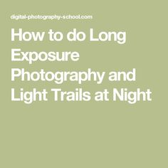 How to do Long Exposure Photography and Light Trails at Night