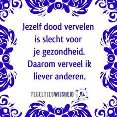 Jezelf dood vervelen is slecht voor je gezondheid.  Tegeltjeswijsheid, volg en pin ons.  Een leuk cadeautje nodig? op www.tegeltjeswijsheid.nl vind je nog meer leuke spreuken en tegels of maak je eigen tegeltje.    #tegeltjeswijsheid #quote #grappig #tekst #tegel #oudhollands #dutch #wijsheid #spreuk #gezegde #cadeau #tegeltje #wise #humor #funny #hollands #dutch #spreuken