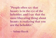 """. . . beauty is realizing that you are the beholder"""" - Salma Hayek"""