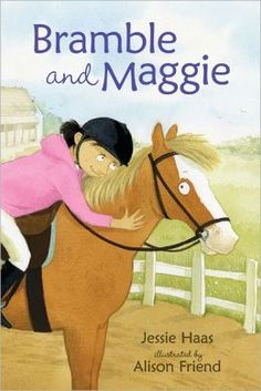 "Bramble and Maggie: Horse Meets Girl  By: Jessie Haas Illustrated by: Alison Friend  Come along for a spirited ride as Bramble--a horse with ""interesting little ways""-and her devoted girl, Maggie, make their debut in this inviting early reader."