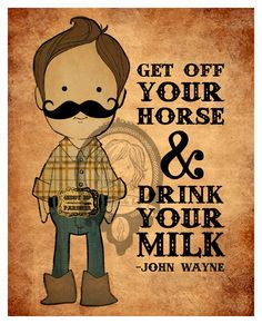 John Wayne quote, Get Off Your Horse and Drink Your Milk art print, cowboy illustration. $15.00, via Etsy.... OH MY! :-)