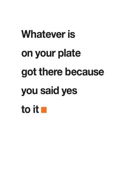 Whatever is on your plate got there because you said yes to it.