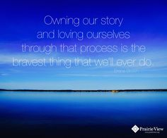 """Owning our story and loving ourselves through that process is the bravest thing that we'll ever do."" ~Brene Brown"