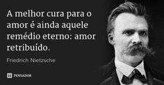 A melhor cura para o amor é ainda aquele remédio eterno: amor retribuído. — Friedrich Nietzsche