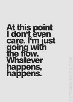At this point I don't even care. I'm just going with the flow. Whatever happens happens. via (ThinkPozitive.com)