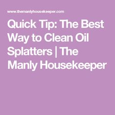 Quick Tip: The Best Way to Clean Oil Splatters | The Manly Housekeeper