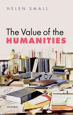 The value of the humanities / Helen Small - Oxford : Oxford University Press, 2013
